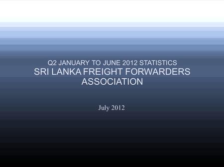 July 2012 Q2 JANUARY TO JUNE 2012 STATISTICS SRI LANKA FREIGHT FORWARDERS ASSOCIATION.