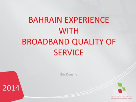 2014 BAHRAIN EXPERIENCE WITH BROADBAND QUALITY OF SERVICE Eric Dunand.
