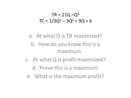 TR = 21Q –Q 2 TC = 1/3Q 3 – 3Q 2 + 9Q + 6 a.At what Q is TR maximized? b.How do you know this is a maximum c.At what Q is profit maximized? d.Prove this.