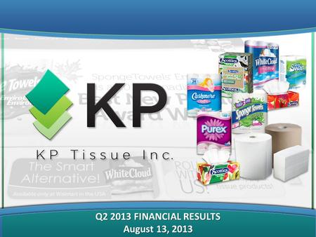 "Q2 2013 FINANCIAL RESULTS August 13, 2013. FORWARD-LOOKING AND CAUTIONARY STATEMENTS This Presentation on behalf of KP Tissue Inc. (the ""Corporation"""