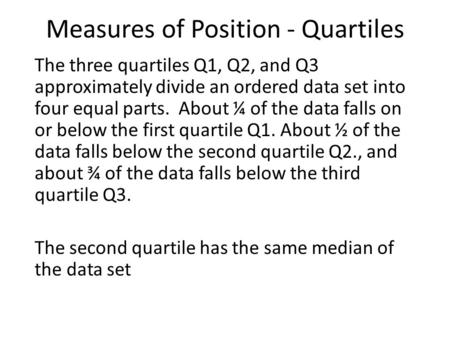 Measures of Position - Quartiles The three quartiles Q1, Q2, and Q3 approximately divide an ordered data set into four equal parts. About ¼ of the data.