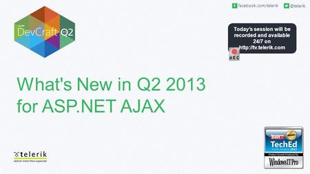 Today's session will be recorded and available 24/7 on  What's New in Q2 2013 for ASP.NET AJAX.
