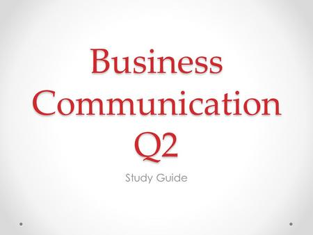 Business Communication Q2 Study Guide. Review This study guide is highlighting the main points of the course. Be sure to review the following carefully: