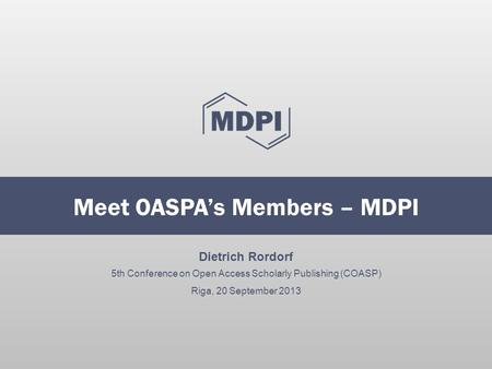 Dietrich Rordorf 5th Conference on Open Access Scholarly Publishing (COASP) Riga, 20 September 2013 Meet OASPA's Members – MDPI.