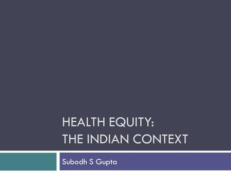 HEALTH EQUITY: THE INDIAN CONTEXT Subodh S Gupta.