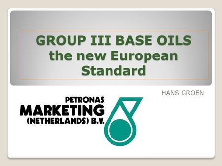GROUP III BASE OILS the new European Standard HANS GROEN.