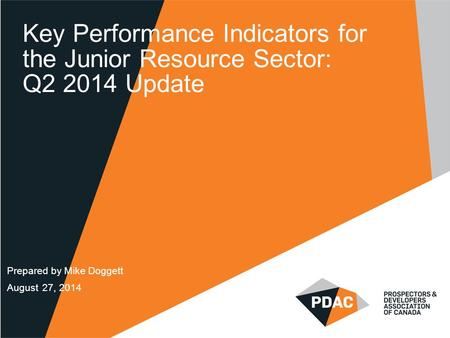 Key Performance Indicators for the Junior Resource Sector: Q2 2014 Update Prepared by Mike Doggett August 27, 2014.