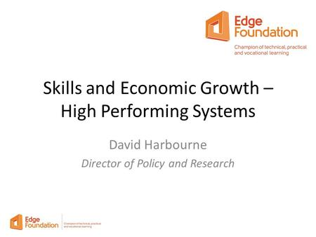 Skills and Economic Growth – High Performing Systems David Harbourne Director of Policy and Research.