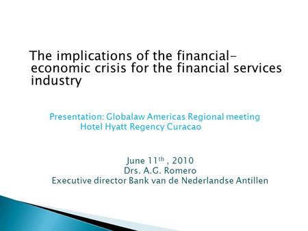 The implications of the financial- economic crisis for the financial services industry Presentation: Globalaw Americas Regional meeting Hotel Hyatt Regency.