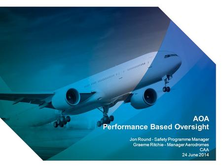 1 AOA Performance Based Oversight Jon Round - Safety Programme Manager Graeme Ritchie - Manager Aerodromes CAA 24 June 2014.