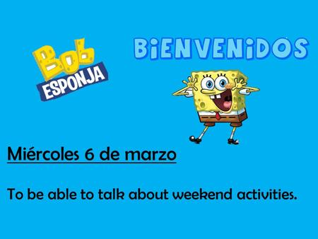 Miércoles 6 de marzo To be able to talk about weekend activities.