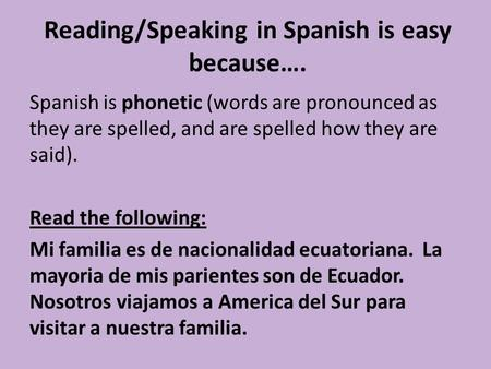 Reading/Speaking in Spanish is easy because…. Spanish is phonetic (words are pronounced as they are spelled, and are spelled how they are said). Read.