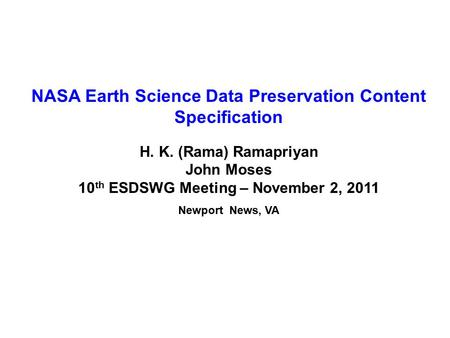 NASA Earth Science Data Preservation Content Specification H. K. (Rama) Ramapriyan John Moses 10 th ESDSWG Meeting – November 2, 2011 Newport News, VA.