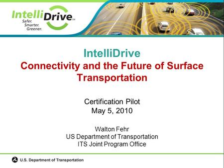 Certification Pilot May 5, 2010 Walton Fehr US Department of Transportation ITS Joint Program Office IntelliDrive Connectivity and the Future of Surface.