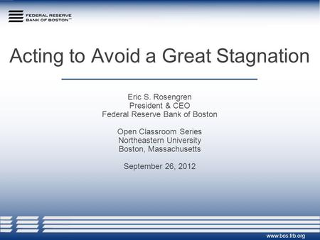 Acting to Avoid a Great Stagnation Eric S. Rosengren President & CEO Federal Reserve Bank of Boston Open Classroom Series Northeastern University Boston,
