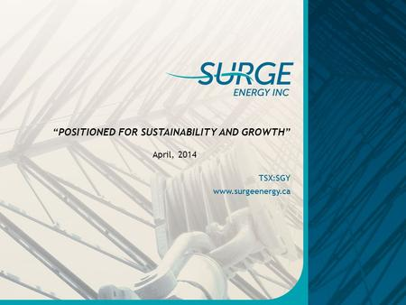 "TSX:SGY www.surgeenergy.ca April, 2014 ""POSITIONED FOR SUSTAINABILITY AND GROWTH"""