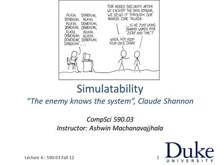 "Simulatability ""The enemy knows the system"", Claude Shannon CompSci 590.03 Instructor: Ashwin Machanavajjhala 1Lecture 6 : 590.03 Fall 12."