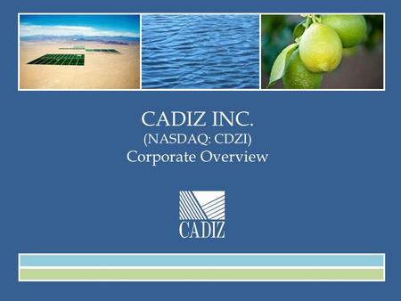 CADIZ INC. (NASDAQ: CDZI) Corporate Overview. January 2015 This presentation contains forward-looking statements that are subject to significant risks.