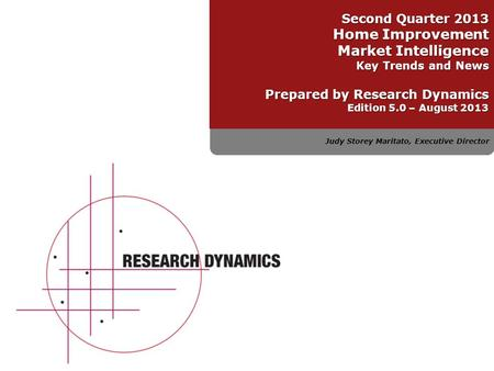 Judy Storey Maritato, Executive Director Second Quarter 2013 Home Improvement Market Intelligence Key Trends and News Prepared by Research Dynamics Edition.