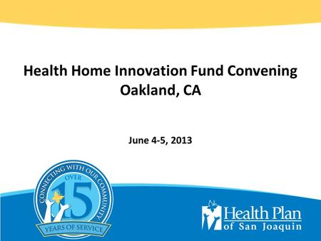 Health Home Innovation Fund Convening Oakland, CA June 4-5, 2013.