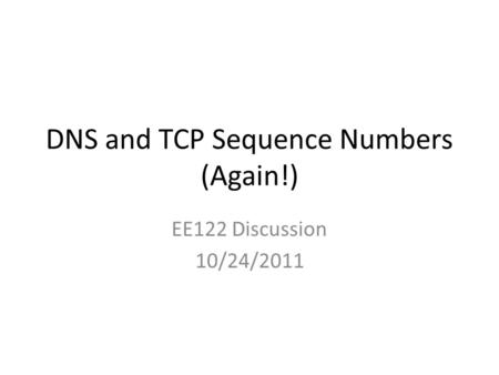 DNS and TCP Sequence Numbers (Again!) EE122 Discussion 10/24/2011.
