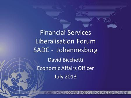 Financial Services Liberalisation Forum SADC - Johannesburg David Bicchetti Economic Affairs Officer July 2013.