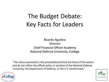 "The Budget Debate: Key Facts for Leaders ""The views expressed in this presentation/article are those of the author and do not reflect the official policy."