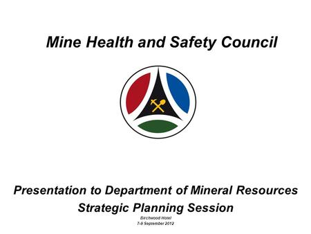 1 Mine Health and Safety Council Presentation to Department of Mineral Resources Strategic Planning Session Birchwood Hotel 7-9 September 2012.