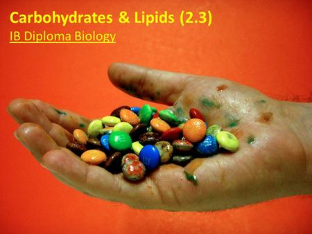 Carbohydrates & Lipids (2.3) IB Diploma Biology Essential Idea: Compounds of carbon, hydrogen and oxygen are used to supply and store energy. When you.