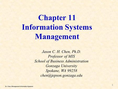 Dr. Chen, Management Information Systems Chapter 11 Information Systems Management Jason C. H. Chen, Ph.D. Professor of MIS School of Business Administration.