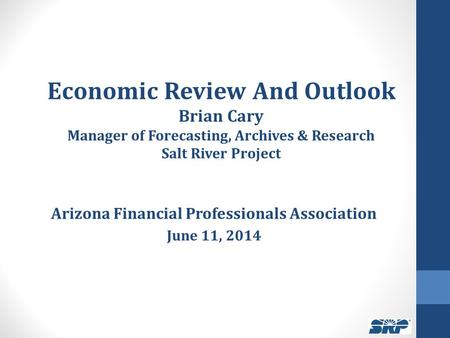 Economic Review And Outlook Brian Cary Manager of Forecasting, Archives & Research Salt River Project Arizona Financial Professionals Association June.