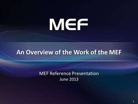 1 MEF Reference Presentation June 2013 An Overview of the Work of the MEF.