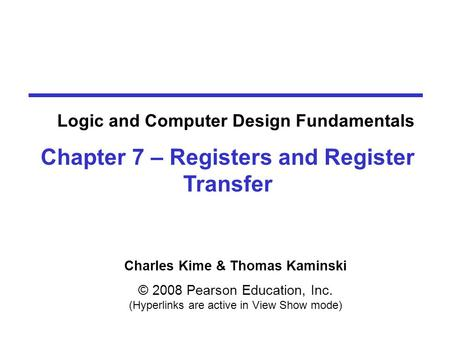 Charles Kime & Thomas Kaminski © 2008 Pearson Education, Inc. (Hyperlinks are active in View Show mode) Chapter 7 – Registers and Register Transfer Logic.