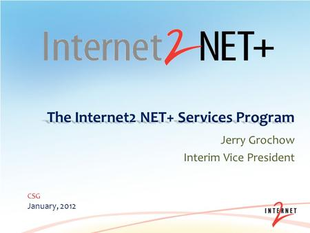 The Internet2 NET+ Services Program Jerry Grochow Interim Vice President CSG January, 2012.
