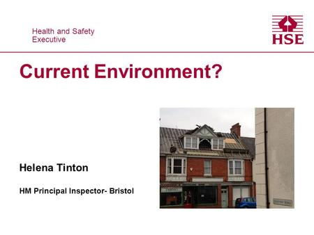 Health and Safety Executive Health and Safety Executive Current Environment? Helena Tinton HM Principal Inspector- Bristol.