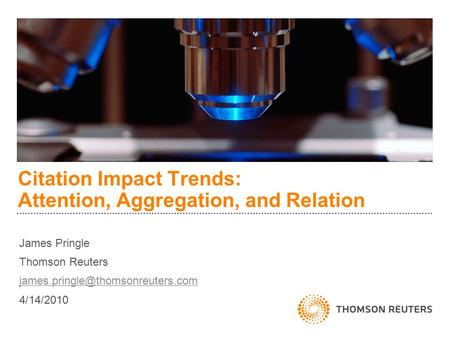 Citation Impact Trends: Attention, Aggregation, and Relation James Pringle Thomson Reuters 4/14/2010.