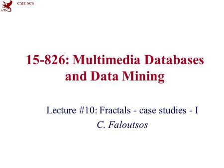 CMU SCS 15-826: Multimedia Databases and Data Mining Lecture #10: Fractals - case studies - I C. Faloutsos.