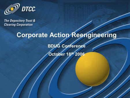 Corporate Action Reengineering BDUG Conference October 18 th 2006 Corporate Action Reengineering BDUG Conference October 18 th 2006.