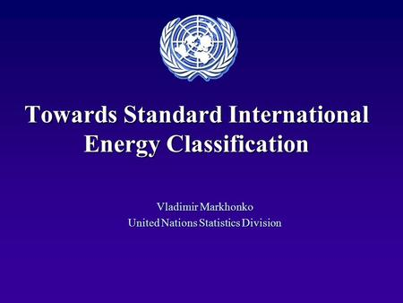 Towards Standard International Energy Classification Vladimir Markhonko United Nations Statistics Division.