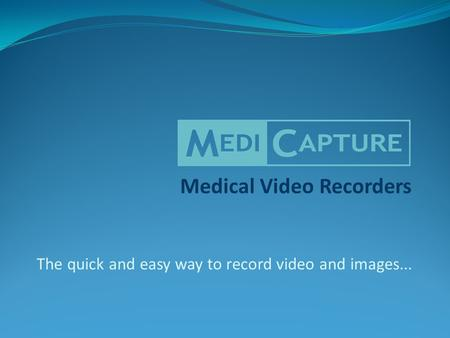 Medical Video Recorders The quick and easy way to record video and images...