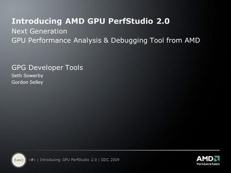1 | Introducing GPU PerfStudio 2.0 | GDC 2009 Introducing AMD GPU PerfStudio 2.0 Next Generation GPU Performance Analysis & Debugging Tool from AMD GPG.