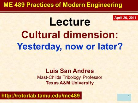 1 Lecture Cultural dimension: Yesterday, now or later? Luis San Andres Mast-Childs Tribology Professor Texas A&M University