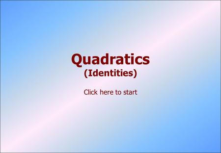 Quadratics (Identities) Click here to start. © P. Kavanagh, 2006 Type One Multiply out both sides of the equation. Equate matching coefficients. You may.