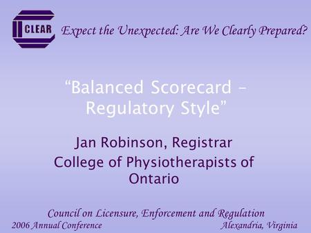 """Balanced Scorecard – Regulatory Style"" Jan Robinson, Registrar College of Physiotherapists of Ontario 2006 Annual ConferenceAlexandria, Virginia Council."