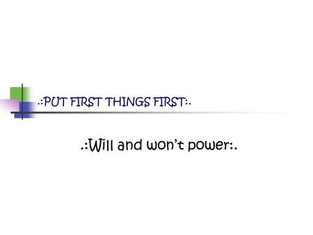 .:Will and won't power:..:PUT FIRST THINGS FIRST:.