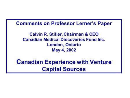 Comments on Professor Lerner's Paper Calvin R. Stiller, Chairman & CEO Canadian Medical Discoveries Fund Inc. London, Ontario May 4, 2002 C anadian Experience.