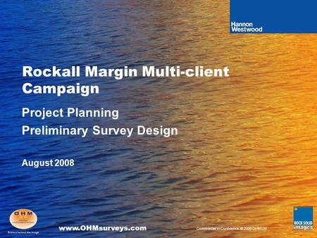 Www.OHMsurveys.com Commercial in Confidence. © 2008 OHM Ltd Rockall Margin Multi-client Campaign Project Planning Preliminary Survey Design August 2008.