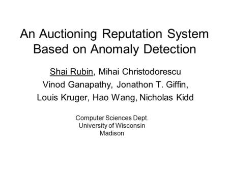 An Auctioning Reputation System Based on Anomaly Detection Shai Rubin, Mihai Christodorescu Vinod Ganapathy, Jonathon T. Giffin, Louis Kruger, Hao Wang,