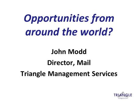 Opportunities from around the world? John Modd Director, Mail Triangle Management Services.