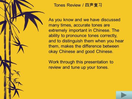Tones Review / 四声复习 As you know and we have discussed many times, accurate tones are extremely important in Chinese. The ability to pronounce tones correctly,